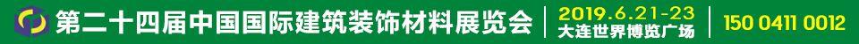2019年6月21-23日大连澳门老虎机网上游戏展/第二十四届中国国际建筑装》饰材料展览会